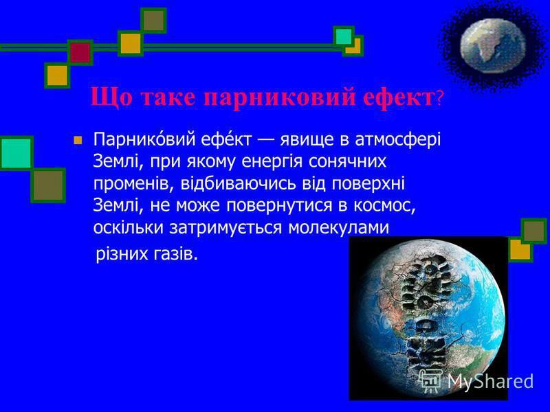 Що таке парниковий ефект ? Парнико́вий ефе́кт явище в атмосфері Землі, при якому енергія сонячних променів, відбиваючись від поверхні Землі, не може повернутися в космос, оскільки затримується молекулами різних газів.