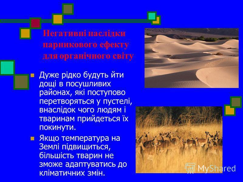 Негативні наслідки парникового ефекту для органічного світу Дуже рідко будуть йти дощі в посушливих районах, які поступово перетворяться у пустелі, внаслідок чого людям і тваринам прийдеться їх покинути. Якщо температура на Землі підвищиться, більшіс
