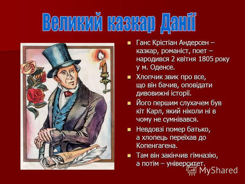 Ганс Крістіан Андерсен – казкар, романіст, поет – народився 2 квітня 1805 року у м. Оденсе. Ганс Крістіан Андерсен – казкар, романіст, поет – народився 2 квітня 1805 року у м. Оденсе. Хлопчик звик про все, що він бачив, оповідати дивовижні історії. Х