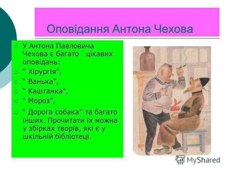 Оповідання Антона Чехова У Антона Павловича Чехова є багато цікавих оповідань: Хірургія, Ванька, Каштанка, Мороз, Дорога собака та багато інших. Прочитати їх можна у збірках творів, які є у шкільній бібліотеці.