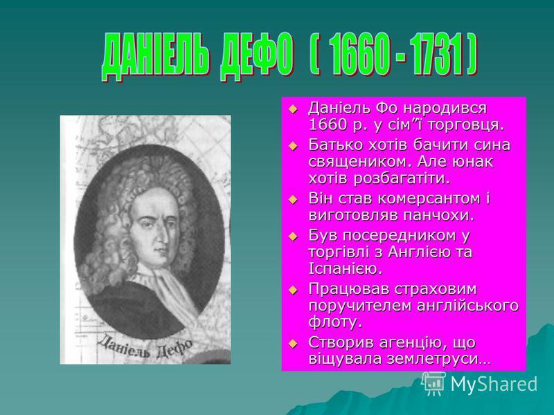 Даніель Фо народився 1660 р. у сімї торговця. Даніель Фо народився 1660 р. у сімї торговця. Батько хотів бачити сина священиком. Але юнак хотів розбагатіти. Батько хотів бачити сина священиком. Але юнак хотів розбагатіти. Він став комерсантом і вигот