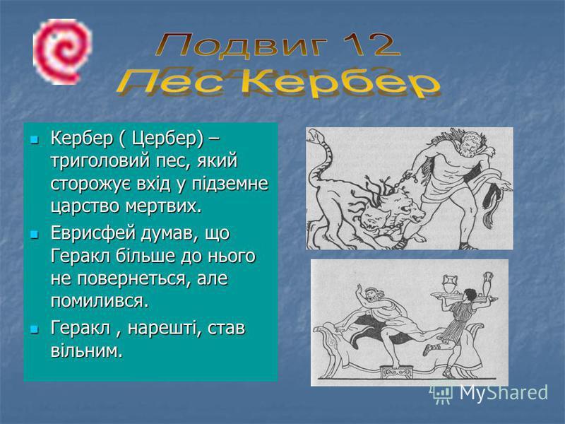 Кербер ( Цербер) – триголовий пес, який сторожує вхід у підземне царство мертвих. Кербер ( Цербер) – триголовий пес, який сторожує вхід у підземне царство мертвих. Еврисфей думав, що Геракл більше до нього не повернеться, але помилився. Еврисфей дума