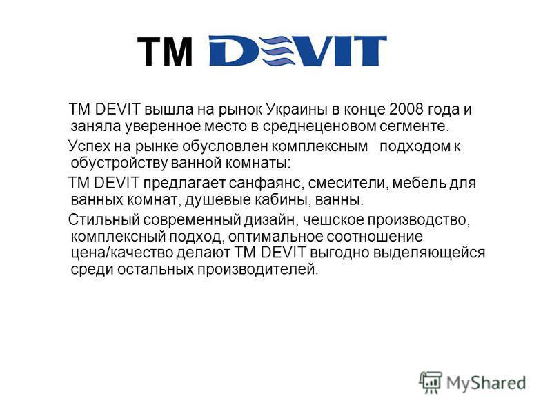 ТМ ТМ DEVIT вышла на рынок Украины в конце 2008 года и заняла уверенное место в средне ценовом сегменте. Успех на рынке обусловлен комплексным подходом к обустройству ванной комнаты: ТМ DEVIT предлагает санфаянс, смесители, мебель для ванных комнат,