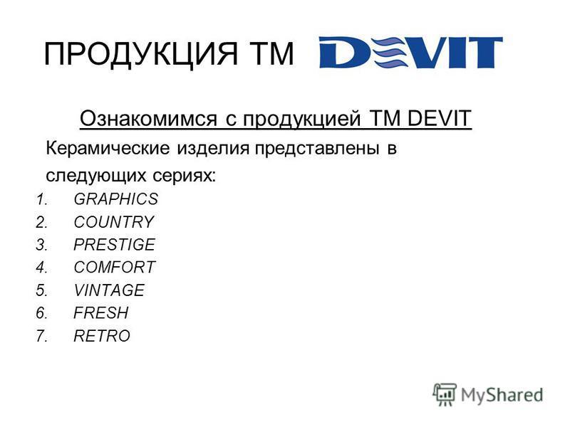 ПРОДУКЦИЯ ТМ Ознакомимся с продукцией ТМ DEVIT Керамические изделия представлены в следующих сериях: 1. GRAPHICS 2. COUNTRY 3. PRESTIGE 4. COMFORT 5. VINTAGE 6. FRESH 7.RETRO