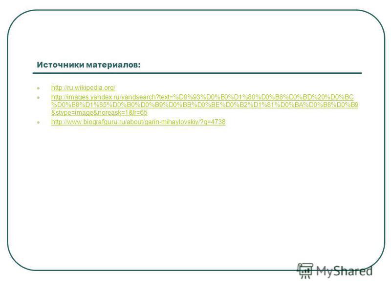 Источники материалов: http://ru.wikipedia.org/ http://images.yandex.ru/yandsearch?text=%D0%93%D0%B0%D1%80%D0%B8%D0%BD%20%D0%BC %D0%B8%D1%85%D0%B0%D0%B9%D0%BB%D0%BE%D0%B2%D1%81%D0%BA%D0%B8%D0%B9 &stype=image&noreask=1&lr=65 http://images.yandex.ru/yan