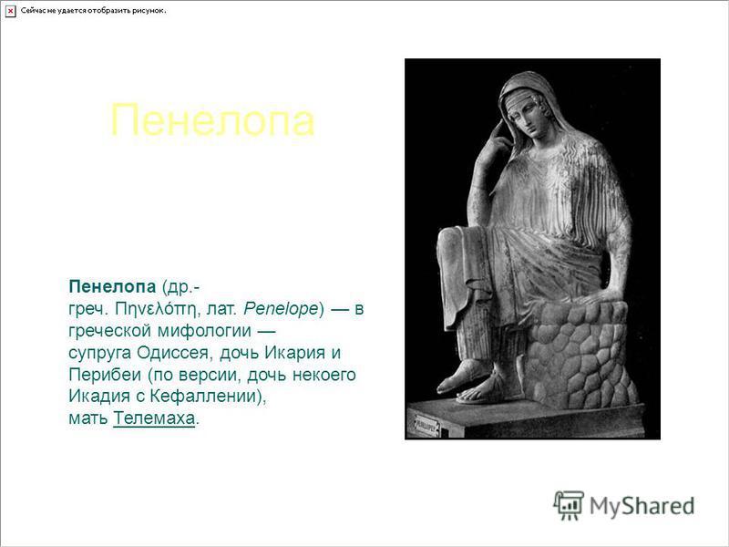 Пенелопа Пенелопа (др.- греч. Πηνελόπη, лат. Penelope) в греческой мифологии супруга Одиссея, дочь Икария и Перибеи (по версии, дочь некоегоИкадия с Кефаллении), мать Телемаха. Статуя в Ватикане