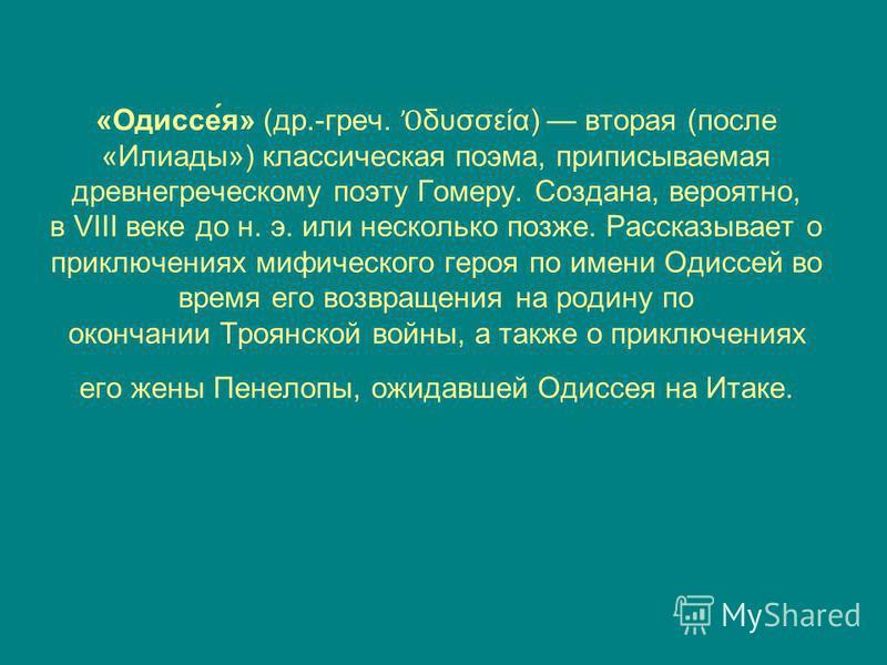 «Одиссе́я» (др.-греч. δυσσεία) вторая (после «Илиады») классическая поэма, приписываемая древнегреческому поэту Гомеру. Создана, вероятно, в VIII веке до н. э. или несколько позже. Рассказывает о приключениях мифического героя по имени Одиссей во вре