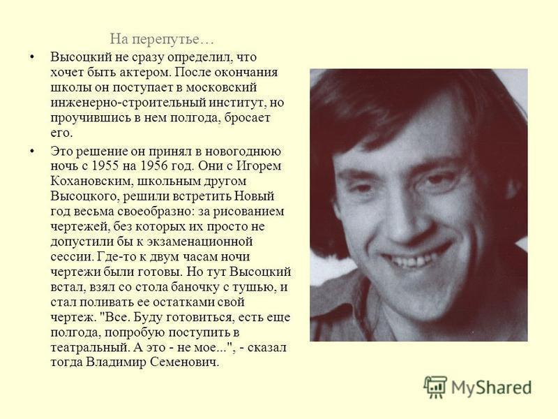 На перепутье… Высоцкий не сразу определил, что хочет быть актером. После окончания школы он поступает в московский инженерно-строительный институт, но проучившись в нем полгода, бросает его. Это решение он принял в новогоднюю ночь с 1955 на 1956 год.