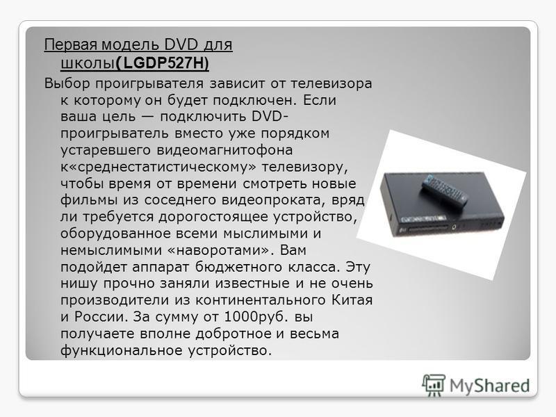 Первая модель DVD для школы( LGDP527H) Выбор проигрывателя зависит от телевизора к которому он будет подключен. Если ваша цель подключить DVD- проигрыватель вместо уже порядком устаревшего видеомагнитофона к«среднестатистическому» телевизору, чтобы в