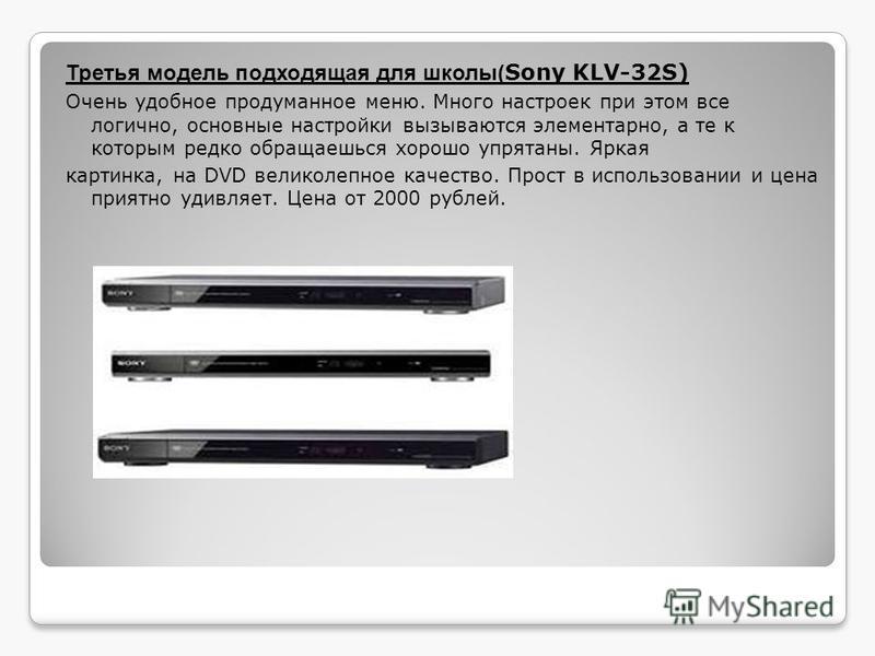 Третья модель подходящая для школы( Sony KLV-32S) Очень удобное продуманное меню. Много настроек при этом все логично, основные настройки вызываются элементарно, а те к которым редко обращаешься хорошо упрятаны. Яркая картинка, на DVD великолепное ка