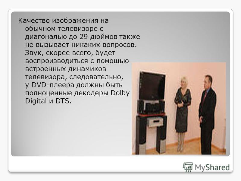 Качество изображения на обычном телевизоре с диагональю до 29 дюймов также не вызывает никаких вопросов. Звук, скорее всего, будет воспроизводиться с помощью встроенных динамиков телевизора, следовательно, у DVD-плеера должны быть полноценные декодер