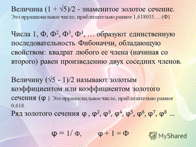 Величина (1 + 5)/2 - знаменитое золотое сечение. Это иррациональное число, приблизительно равное 1,618033…. (Ф) Числа 1, Ф, Ф 2, Ф 3, Ф 4, … образуют единственную последовательность Фибоначчи, обладающую свойством: квадрат любого ее члена (начиная со