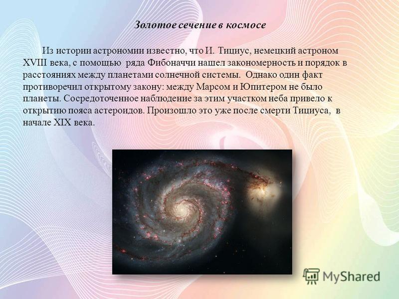 Золотое сечение в космосе Из истории астрономии известно, что И. Тициус, немецкий астроном XVIII века, с помощью ряда Фибоначчи нашел закономерность и порядок в расстояниях между планетами солнечной системы. Однако один факт противоречил открытому за