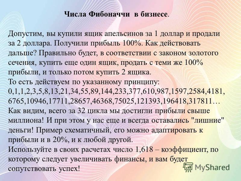 Числа Фибоначчи в бизнесе. Допустим, вы купили ящик апельсинов за 1 доллар и продали за 2 доллара. Получили прибыль 100%. Как действовать дальше? Правильно будет, в соответствии с законом золотого сечения, купить еще один ящик, продать с теми же 100%