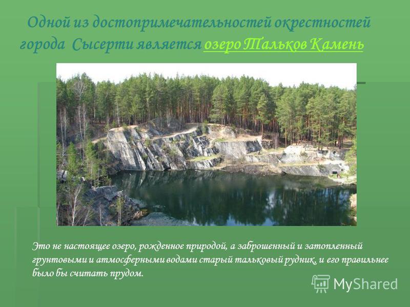 Одной из достопримечательностей окрестностей города Сысерти является озеро Тальков Камень Это не настоящее озеро, рожденное природой, а заброшенный и затопленный грунтовыми и атмосферными водами старый тальковый рудник, и его правильнее было бы счита