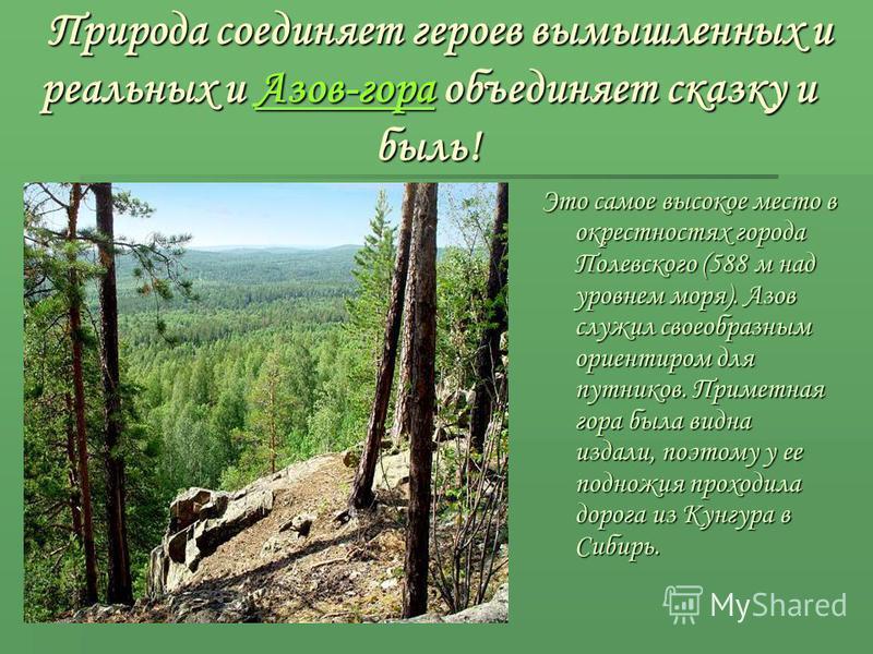 Природа соединяет героев вымышленных и реальных и Азов-гора объединяет сказку и быль! Природа соединяет героев вымышленных и реальных и Азов-гора объединяет сказку и быль! Это самое высокое место в окрестностях города Полевского (588 м над уровнем мо