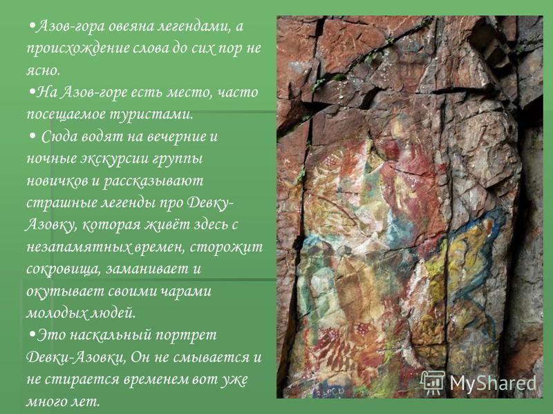 Азов-гора овеяна легендами, а происхождение слова до сих пор не ясно. На Азов-горе есть место, часто посещаемое туристами. Сюда водят на вечерние и ночные экскурсии группы новичков и рассказывают страшные легенды про Девку- Азовку, которая живёт здес