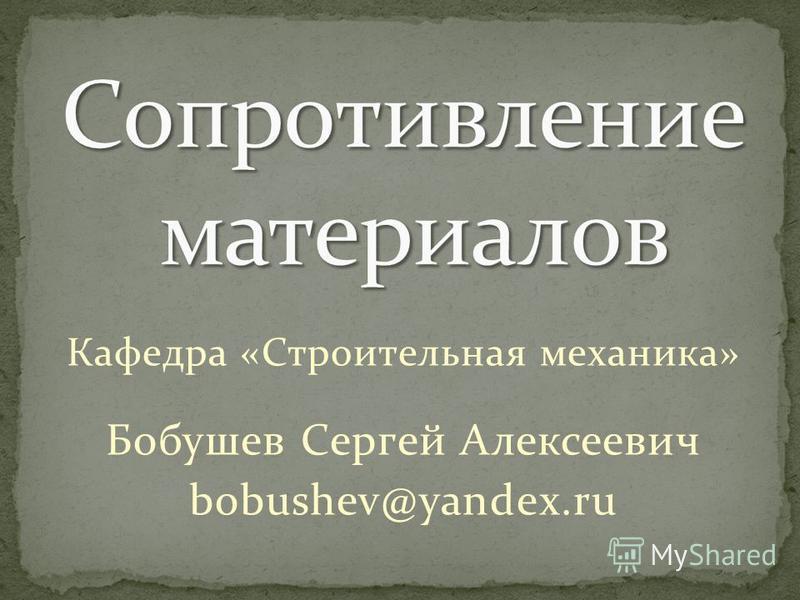 Кафедра «Строительная механика» Бобушев Сергей Алексеевич bobushev@yandex.ru