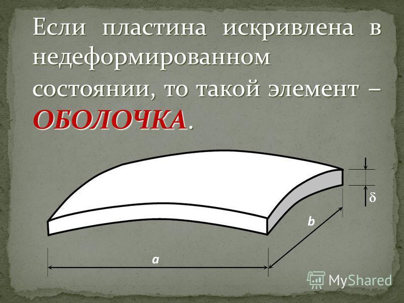 Если пластина искривлена в недеформированном состоянии, то такой элемент – ОБОЛОЧКА.