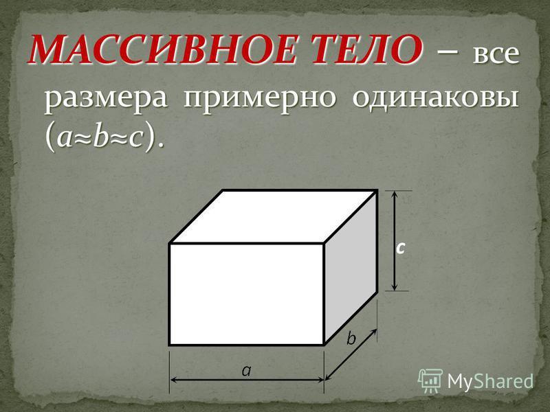 МАССИВНОЕ ТЕЛО – все размера примерно одинаковы (abc).