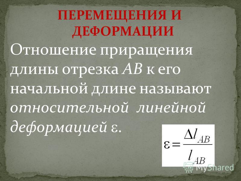 Отношение приращения длины отрезка AB к его начальной длине называют относительной линейной деформацией. ПЕРЕМЕЩЕНИЯ И ДЕФОРМАЦИИ.