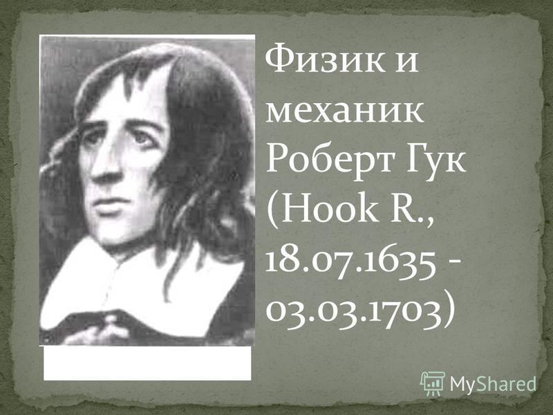 Р.Гук Физик и механик Роберт Гук (Hook R., 18.07.1635 - 03.03.1703)