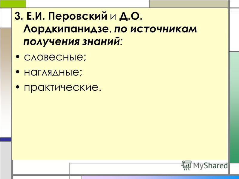 3. Е.И. Перовский и Д.О. Лордкипанидзе, по источникам получения знаний : словесные; наглядные; практические.
