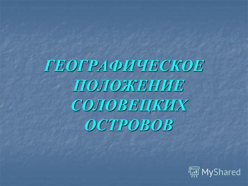 ГЕОГРАФИЧЕСКОЕ ПОЛОЖЕНИЕ СОЛОВЕЦКИХ ОСТРОВОВ