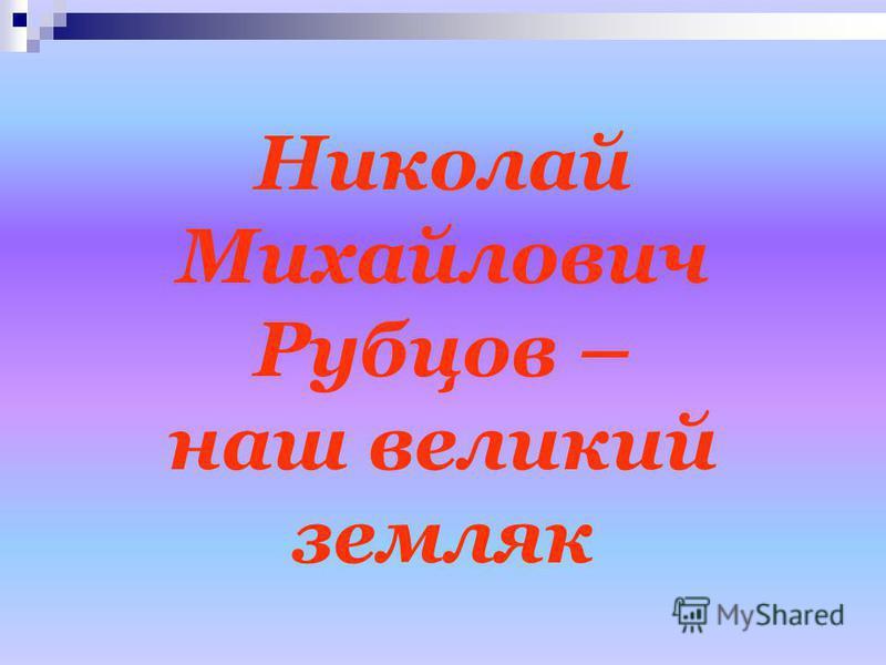 Николай Михайлович Рубцов – наш великий земляк