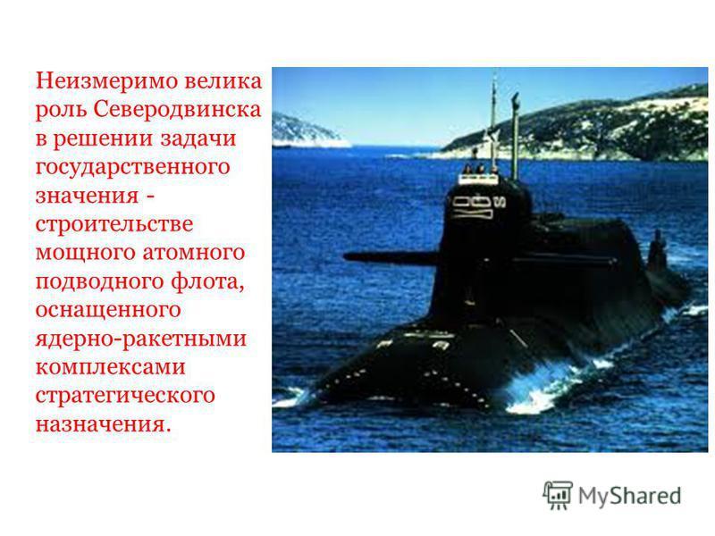 Неизмеримо велика роль Северодвинска в решении задачи государственного значения - строительстве мощного атомного подводного флота, оснащенного ядерно-ракетными комплексами стратегического назначения.