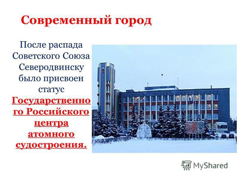 Современный город После распада Советского Союза Северодвинску было присвоен статус Государственно го Российского центра атомного судостроения.