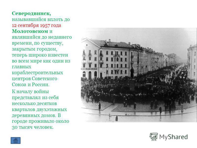 Северодвинск, называвшийся вплоть до 12 сентября 1957 года Молотовском и являвшийся до недавнего времени, по существу, закрытым городом, теперь широко известен во всем мире как один из главных кораблестроительных центров Советского Союза и России. К