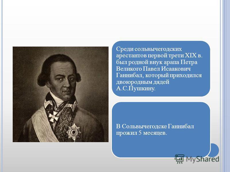 Среди сольвычегодских арестантов первой трети XIX в. был родной внук арапа Петра Великого Павел Исаакович Ганнибал, который приходился двоюродным дядей А.С.Пушкину. В Сольвычегодске Ганнибал прожил 5 месяцев.