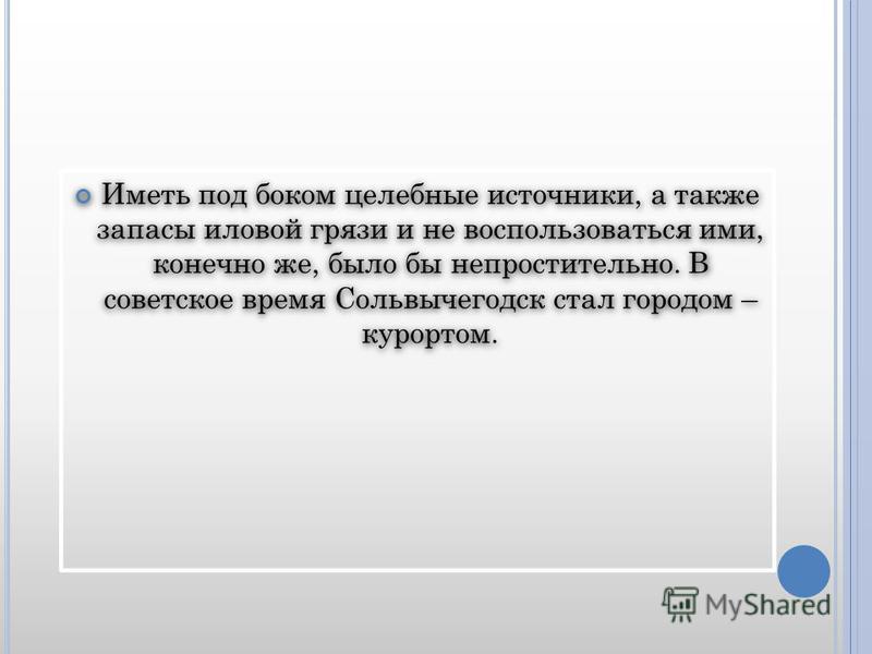 Иметь под боком целебные источники, а также запасы иловой грязи и не воспользоваться ими, конечно же, было бы непростительно. В советское время Сольвычегодск стал городом – курортом.