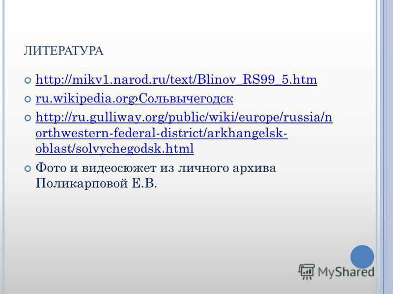 ЛИТЕРАТУРА http://mikv1.narod.ru/text/Blinov_RS99_5. htm ru.wikipedia.org Сольвычегодск ru.wikipedia.org Сольвычегодск http://ru.gulliway.org/public/wiki/europe/russia/n orthwestern-federal-district/arkhangelsk- oblast/solvychegodsk.html http://ru.gu