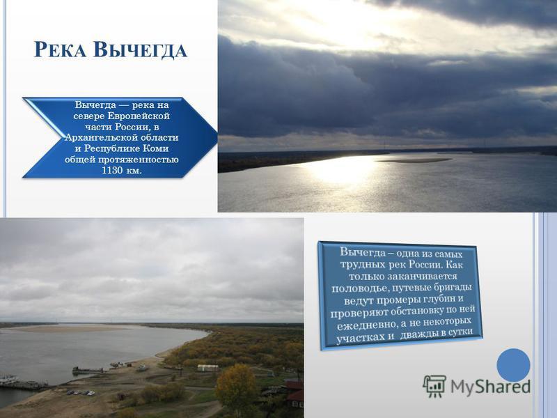 Р ЕКА В ЫЧЕГДА Вычегда река на севере Европейской части России, в Архангельской области и Республике Коми общей протяженностью 1130 км.