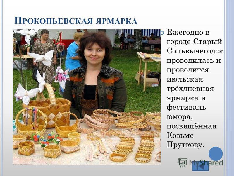 П РОКОПЬЕВСКАЯ ЯРМАРКА Ежегодно в городе Старый Сольвычегодск проводилась и проводится июльская трёхдневная ярмарка и фестиваль юмора, посвящённая Козьме Пруткову.