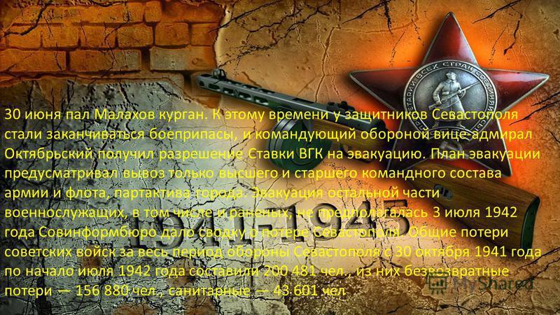 30 июня пал Малахов курган. К этому времени у защитников Севастополя стали заканчиваться боеприпасы, и командующий обороной вице-адмирал Октябрьский получил разрешение Ставки ВГК на эвакуацию. План эвакуации предусматривал вывоз только высшего и стар