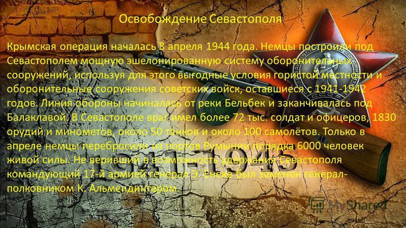 Освобождение Севастополя Крымская операция началась 8 апреля 1944 года. Немцы построили под Севастополем мощную эшелонированную систему оборонительных сооружений, используя для этого выгодные условия гористой местности и оборонительные сооружения сов
