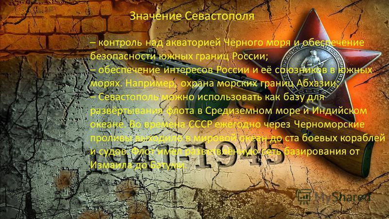 Значение Севастополя – контроль над акваторией Чёрного моря и обеспечение безопасности южных границ России; – обеспечение интересов России и её союзников в южных морях. Например, охрана морских границ Абхазии; – Севастополь можно использовать как баз
