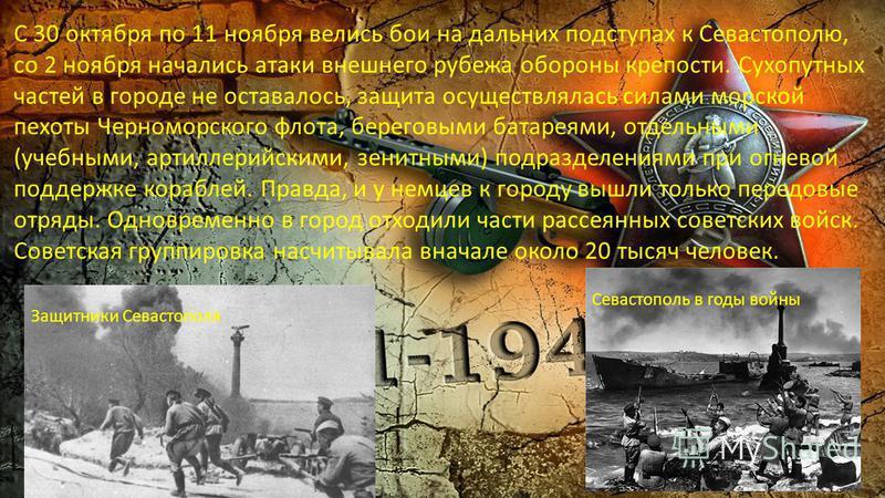 С 30 октября по 11 ноября велись бои на дальних подступах к Севастополю, со 2 ноября начались атаки внешнего рубежа обороны крепости. Сухопутных частей в городе не оставалось, защита осуществлялась силами морской пехоты Черноморского флота, береговым