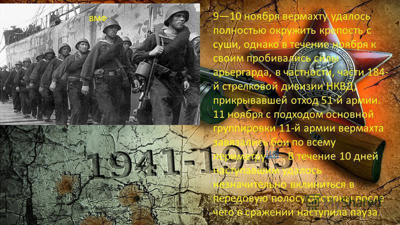 910 ноября вермахту удалось полностью окружить крепость с суши, однако в течение ноября к своим пробивались силы арьергарда, в частности, части 184- й стрелковой дивизии НКВД, прикрывавшей отход 51-й армии. 11 ноября с подходом основной группировки 1