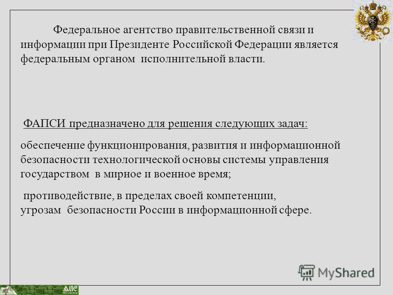 Федеральное агентство правительственной связи и информации при Президенте Российской Федерации является федеральным органом исполнительной власти. ФАПСИ предназначено для решения следующих задач: обеспечение функционирования, развития и информационно