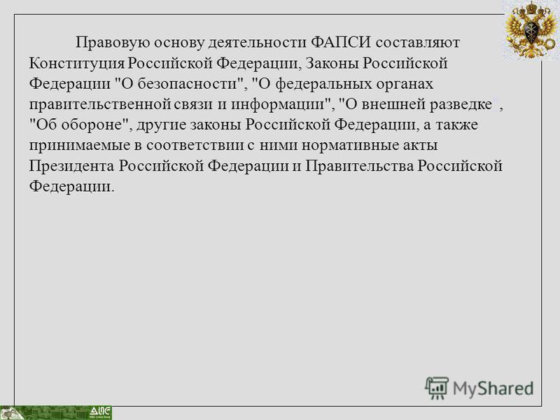 Правовую основу деятельности ФАПСИ составляют Конституция Российской Федерации, Законы Российской Федерации