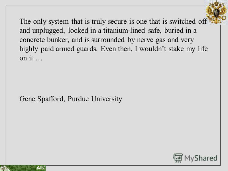 The only system that is truly secure is one that is switched off and unplugged, locked in a titanium-lined safe, buried in a concrete bunker, and is surrounded by nerve gas and very highly paid armed guards. Even then, I wouldnt stake my life on it …