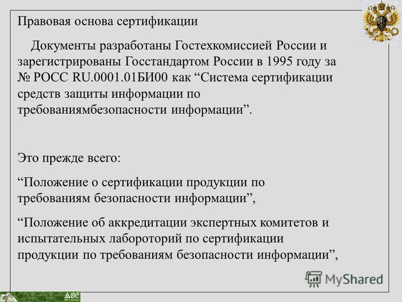 Правовая основа сертификации Документы разработаны Гостехкомиссией России и зарегистрированы Госстандартом России в 1995 году за РОСС RU.0001.01БИ00 как Система сертификации средств защиты информации по требованиямбезопасности информации. Это прежде