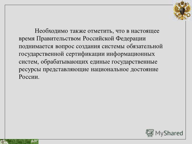 Необходимо также отметить, что в настоящее время Правительством Российской Федерации поднимается вопрос создания системы обязательной государственной сертификации информационных систем, обрабатывающих единые государственные ресурсы представляющие нац
