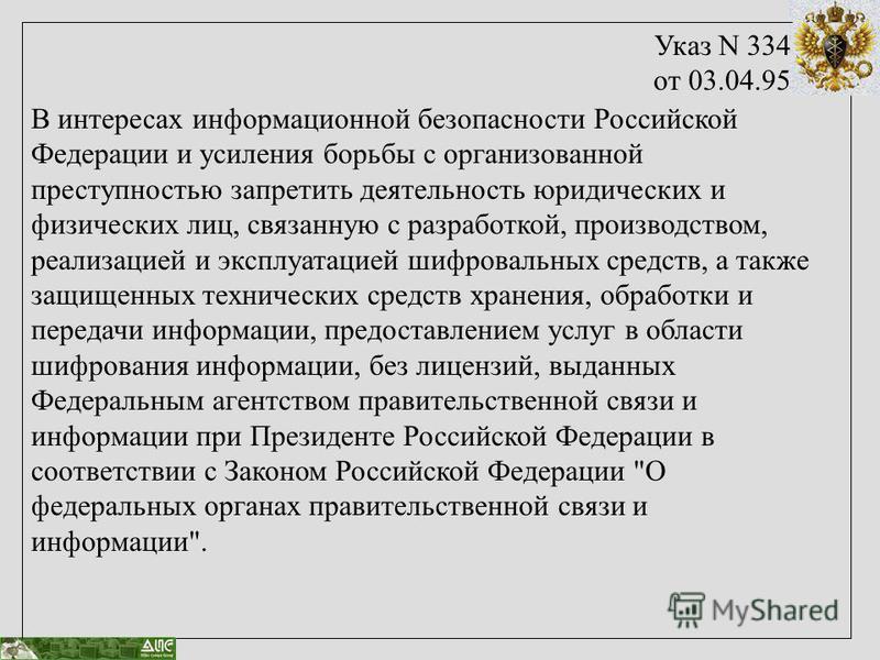 Указ N 334 от 03.04.95 В интересах информационной безопасности Российской Федерации и усиления борьбы с организованной преступностью запретить деятельность юридических и физических лиц, связанную с разработкой, производством, реализацией и эксплуатац