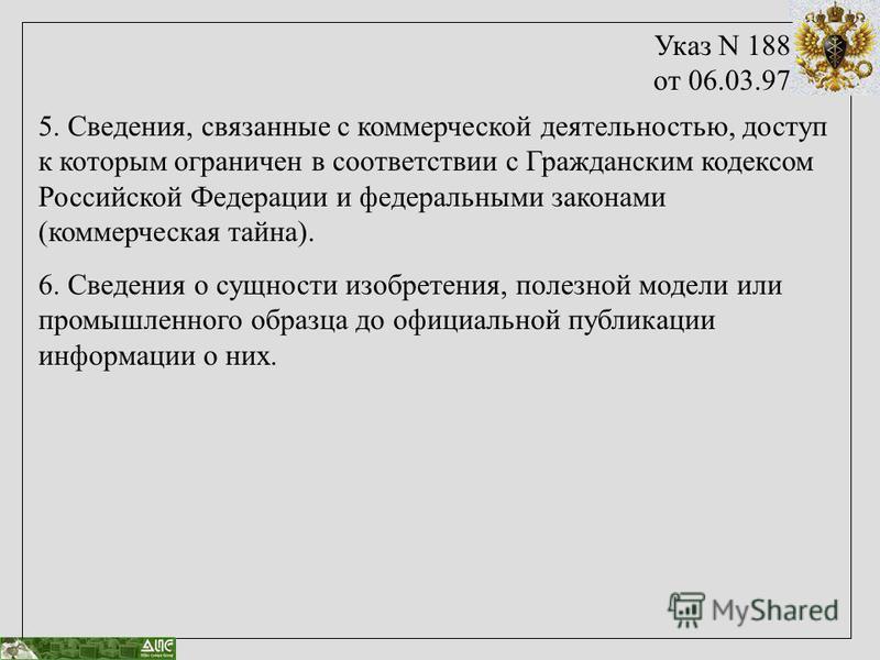 Указ N 188 от 06.03.97 5. Сведения, связанные с коммерческой деятельностью, доступ к которым ограничен в соответствии с Гражданским кодексом Российской Федерации и федеральными законами (коммерческая тайна). 6. Сведения о сущности изобретения, полезн