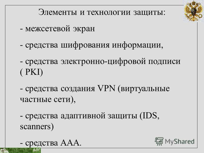 Элементы и технологии защиты: - межсетевой экран - средства шифрования информации, - средства электронно-цифровой подписи ( PKI) - средства создания VPN (виртуальные частные сети), - средства адаптивной защиты (IDS, scanners) - средства AAA.